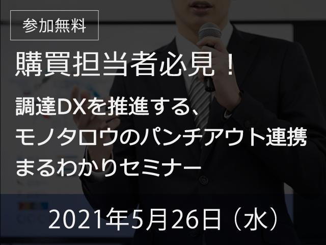 【オンライン開催】2021年5月26日(水) 【モノタロウ単独セミナー】購買担当者必見!調達DXを推進する、モノタロウのパンチアウト連携 まるわかりセミナー