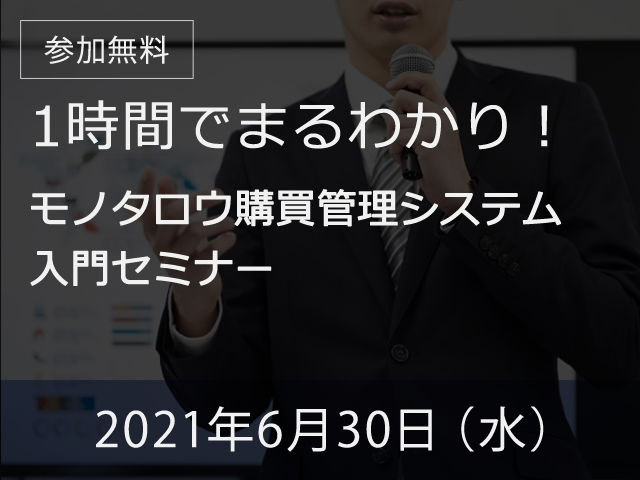 【オンライン開催】 2021年6月30日(水) 1時間でまるわかり!モノタロウ購買管理システム 入門セミナー